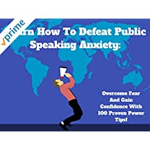 Learn How To Defeat Public Speaking Anxiety: Overcome Fear And Gain Confidence With 100 Proven Power Tips!