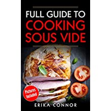 Sous Vide - Full Guide to Cooking Sous Vide Recipes. Top Techniques of Low-Temperature Cooking Processes.: Sous Vide Cooker Recipes with Pictures