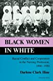 Black Women in White: Racial Conflict and Cooperation in the Nursing Profession, 1890-1950 (Blacks in the Diaspora)