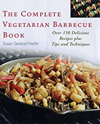 The Complete Vegetarian Barbecue Book: Over 150 Delicious Recipes Plus Tips and Techniques