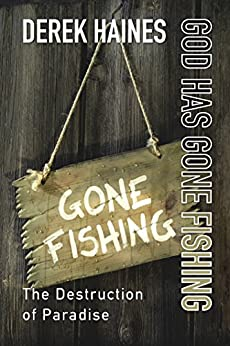 God Has Gone Fishing: The Destruction of Paradise by [Haines, Derek]