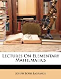 Lectures on Elementary Mathematics, Joseph Louis Lagrange, 1149028319