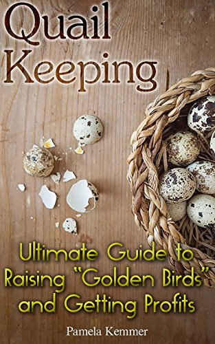 "Quail Keeping: Ultimate Guide to Raising ""Golden Birds"" and Getting Profits: (Quail Coop, Quail Farming) (Raising Quail, Quail House) by [Kemmer, Pamela]"