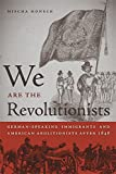 We Are the Revolutionists: German-Speaking Immigrants and American Abolitionists after 1848 (Race in the Atlantic World, 1700–1900 Ser.)