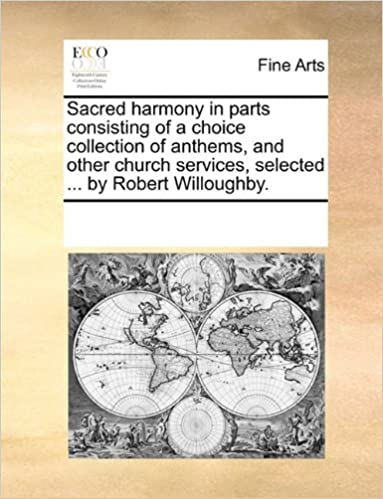 Book Sacred harmony in parts consisting of a choice collection of anthems, and other church services, selected ... by Robert Willoughby.