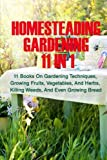 Homesteading Gardening 11 in 1: 11 Books On Gardening Techniques, Growing Fruits, Vegetables, And Herbs, Killing Weeds, And Even Growing Bread
