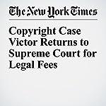Copyright Case Victor Returns to Supreme Court for Legal Fees | Adam Liptak