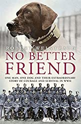 No Better Friend: One Man, One Dog, and Their Incredible Story of Courage and Survival in World War II by Robert Weintraub (2015-06-04)