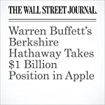 Warren Buffett's Berkshire Hathaway Takes $1 Billion Position in Apple | Anupreeta Das