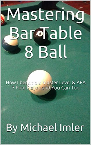 Mastering Bar Table 8 Ball: How I became a Master Level & APA 7 Pool Player and You Can Too