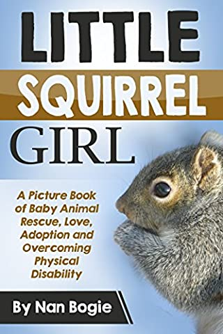 Little Squirrel Girl: A Picture Book of Baby Animal Rescue, Love, Adoption and Overcoming Physical Disability (Little Squirrel Girl and Her Little Squirrel Babies 1)