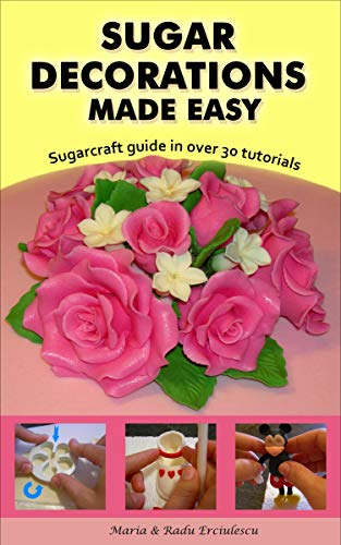 Sugar Decorations Made Easy Sugar Flowers Sugar Figures Cake Decorations Fondant Icing Sugarcraft Guide In Over 30 Tutorials