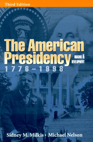 The American Presidency: Origins and Development, 1776-1998 (Milkis And Nelson)