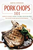 Pork Chops 101: How to Make Over 25 Pork Chop Recipes to Leave Your Mouth Watering