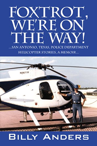 Foxtrot, We're On The Way!: ...San Antonio, Texas, Police Department Helicopter Stories, a Memoir...