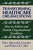 Transforming Healthcare Organizations, Ellen Marszalek-Gaucher and Richard J. Coffey, 1555422500