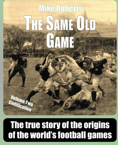 The Same Old Game: Codification: The true story of the origins of the world's football games