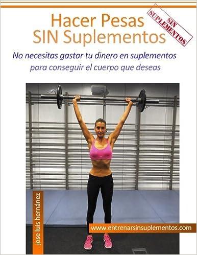 Hacer Pesas Sin Suplementos: No necesitas gastar tu dinero en suplementos para conseguir el cuerpo que deseas (Spanish Edition): Jose Luis Hernández ...