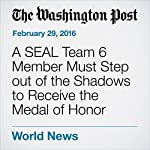 A SEAL Team 6 Member Must Step out of the Shadows to Receive the Medal of Honor | Dan Lamothe