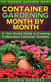 Container Gardening Month by Month: A Monthly Listing of Tips and Ideas for Creating a Professional Container Garden (The Weekend Gardener Book 1) by [Daniels, Gloria]