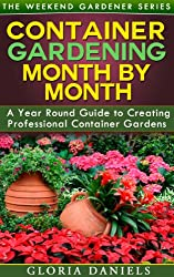 Container Gardening Month by Month: A Monthly Listing of Tips and Ideas for Creating a Professional Container Garden (The Weekend Gardener Book 1) (English Edition)