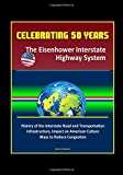 Celebrating 50 Years: The Eisenhower Interstate Highway System - History of the Interstate Road and Transportation Infrastructure, Impact on American Culture, Ways to Reduce Congestion