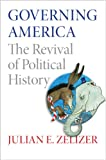 Governing America : The Revival of Political History, Zelizer, Julian E., 0691163928