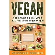 Vegan: Healthy Eating, Better Living, 30 Great Tasting Vegan Recipes (Free Bonus Book Inside, Vegan Diet, Vegan Cookbook, Vegetarian, Recipe Book 1)