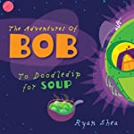 The Adventures of Bob: To Doodledip for Soup | Ryan Shea