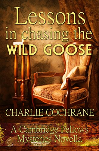 Lessons in Chasing the Wild Goose: A Cambridge Fellows Mystery novella (Cambridge Fellows Mysteries) (Wild Lessons)