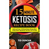 15 Minute Ketosis Recipe Book: Quick & Easy 15 Minute Ketosis Recipe Book Using Simple Ingredients That Burn Fat 4x Faster