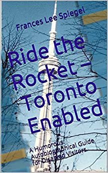 Ride the Rocket – Toronto Enabled: A Humorous Autobiographical Guide for Disabled Visitors