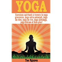 Yoga - Exercices spirituels à travers le yoga grossesse, yoga sutra patanjali, yoga du rêve, yoga du rire, yoga ashtanga, yoga bikram et bien plus! (French Edition)