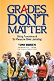 Grades Don't Matter : Using Assessment to Measure True Learning, Donen, Tony and Anton, Jennifer, 1936541076