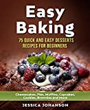 Easy Baking: 75 Quick And Easy Desserts Recipes For Beginners: Cheesecakes, Pies, Muffins, Cupcakes, Cookies, Brownies and More. The Complete Homemade Pastry Bible