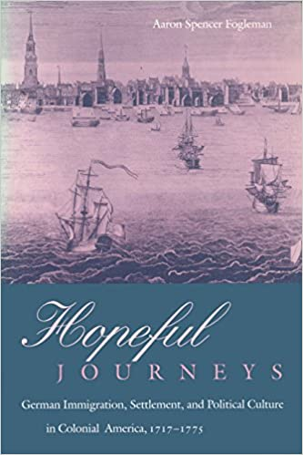 Hopeful Journeys: German Immigration, Settlement, and Political Culture in Colonial America, 1717-1775 (Early American Studies)