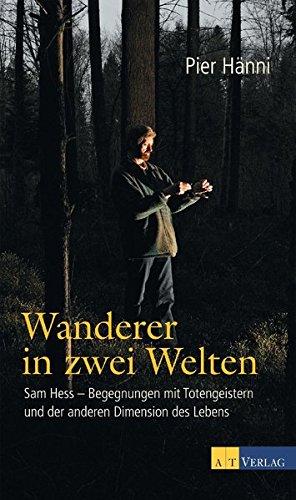 Wanderer in zwei Welten: Sam Hess - Begegnungen mit Totengeistern und der anderen Dimension des Lebens
