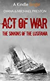 Sinking of the Lusitania Act of War: The Sinking of the Lusitania (Kindle Single)