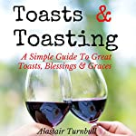 Toasts & Toasting: A Simple Guide to Great Toasts, Blessings & Graces | Alastair R Turnbull