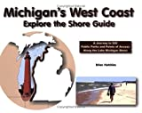 Michigan's West Coast: Explore the Shore Guide: A Journey to 500 Public Parks and Points of Access Along the Lake Michigan Shoreline