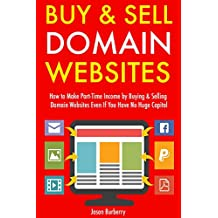Buy & Sell Domain Websites (Updated for 2017 Marketplace): How to Make Part-Time Income by Buying & Selling Domain Websites Even If You Have No Huge Capital