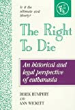 The Right to Die : Understanding Euthanasia, Humphry, Derek and Wickett, Ann, 0960603093