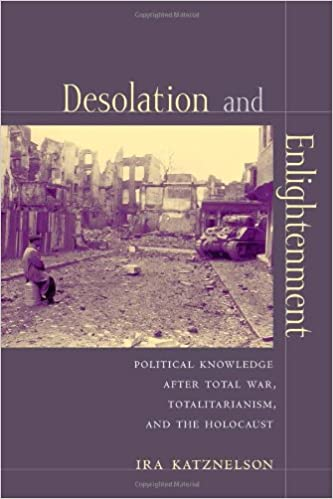 Desolation and Enlightenment: Political Knowledge After Total War, Totalitarianism and the Holocaust (Leonard Hastings Schoff Lectures)