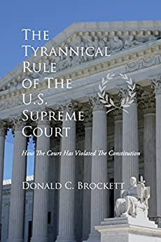 The Tyrannical Rule of The U.S. Supreme Court: How The Court Has Violated The Constitution by [Brockett, Donald C]