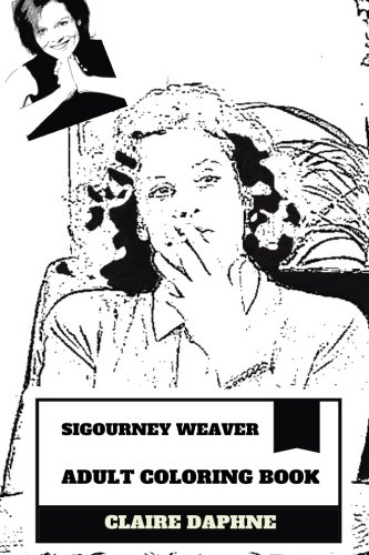 Download Sigourney Weaver Adult Coloring Book: Sci-Fi Queen and Academy Awards Nominee, Alien Star and Classical Hollywood Actress Inspired Adult Coloring Book (Sigourney Weaver Books) pdf