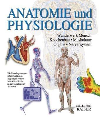 Anatomie und Physiologie: Wunderwerk Mensch - Knochenbau - Muskulatur - Organe - Nervensystem
