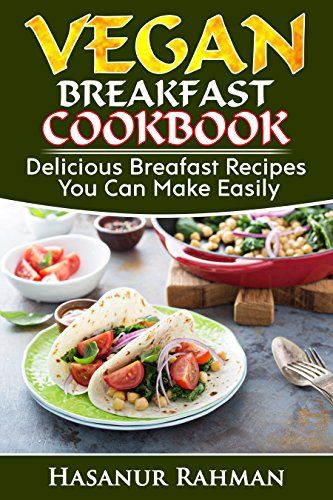 Vegan Breakfast Cookbook: Delicious Breakfast Recipes You Can Make Easily (Photos Included) (Vegan Cookbook Book 1) by Hasanur Rahman