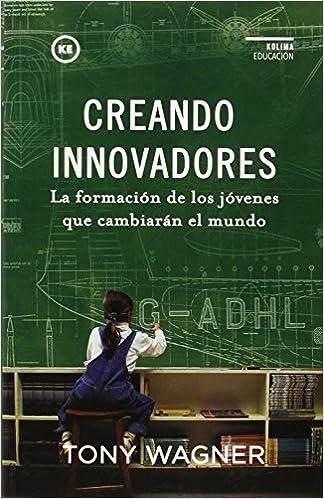 Creando innovadores: la formación de los jóvenes que cambiarán el mundo: TONY WAGNER: 9788494235894: Amazon.com: Books