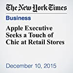Apple Executive Seeks a Touch of Chic at Retail Stores | Katie Benner