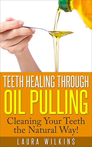 Teeth Healing Through Oil Pulling: Cleaning Your Teeth the Natural Way (teeth healing, oil pulling, natural oil pulling)...